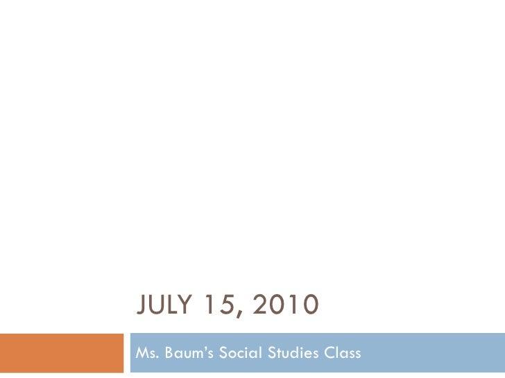 JULY 15, 2010 Ms. Baum's Social Studies Class