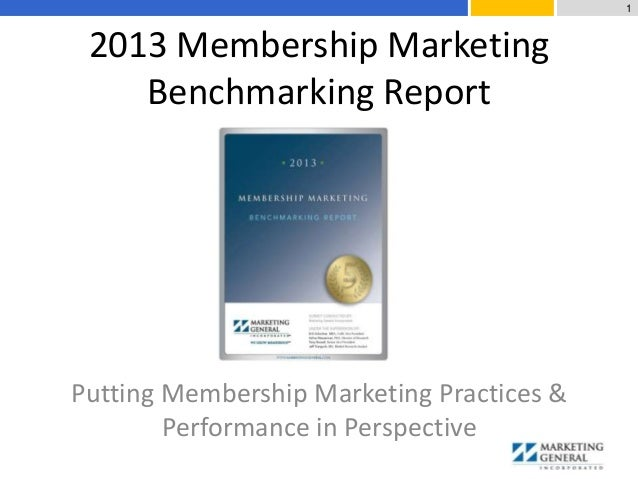 2013 Membership Marketing Benchmarking Report Putting Membership Marketing Practices & Performance in Perspective 1