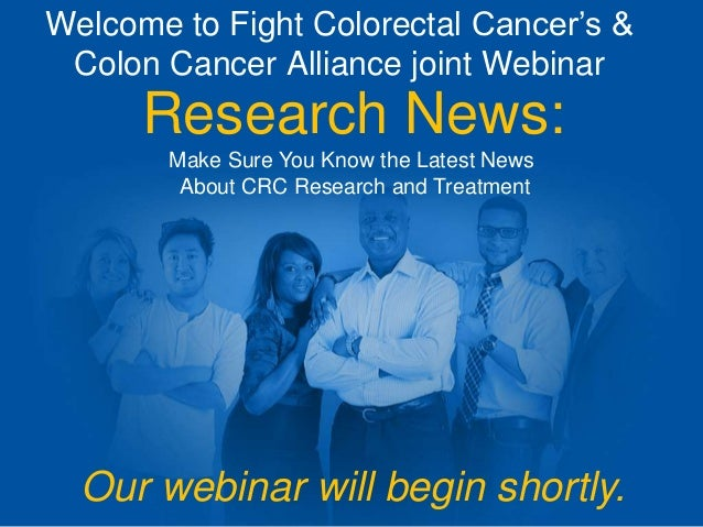 Welcome to Fight Colorectal Cancer's & Colon Cancer Alliance joint Webinar Research News: Make Sure You Know the Latest Ne...