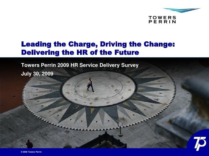 Leading the Charge, Driving the Change: Delivering the HR of the Future Towers Perrin 2009 HR Service Delivery Survey July...