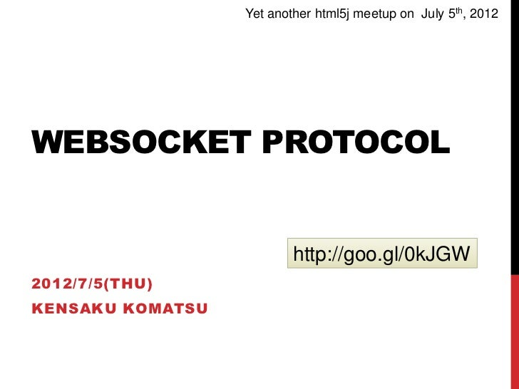 Yet another html5j meetup on July 5th, 2012WEBSOCKET PROTOCOL                          http://goo.gl/0kJGW2012/7/5(THU)KEN...
