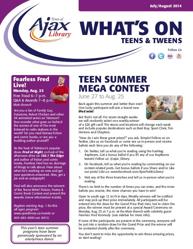 WHAT'S ON July/August 2014 Teens & Tweens Follow Us Teen summer mega contest June 27 to Aug. 25 Back again this summer and...