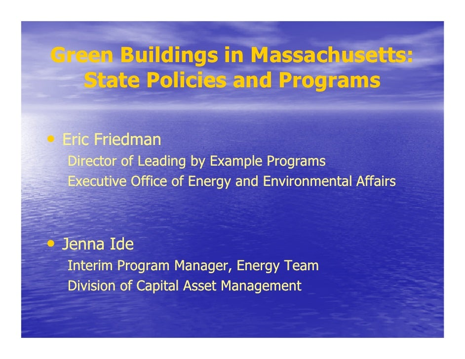 Green Buildings in Massachusetts:    State Policies and Programs  • Eric Friedman   Director of Leading by Example Program...