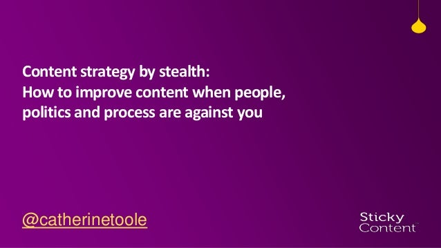 Content strategy by stealth (how to improve content when people, politics and process are against you) | Catherine Toole | Sticky Content