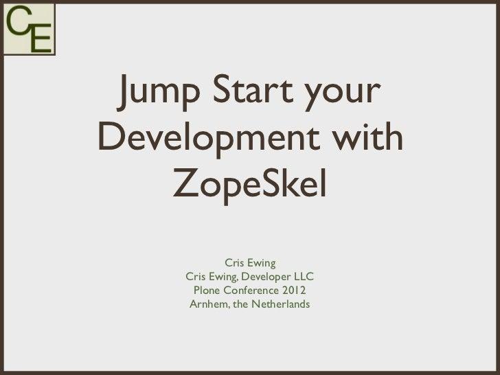 Jump Start yourDevelopment with    ZopeSkel           Cris Ewing    Cris Ewing, Developer LLC     Plone Conference 2012   ...