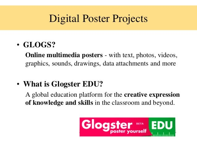Digital Poster Projects• GLOGS?Online multimedia posters - with text, photos, videos,graphics, sounds, drawings, data atta...