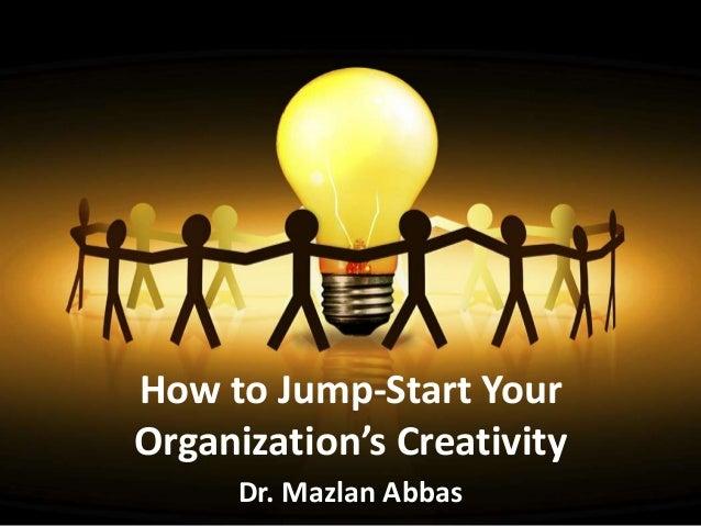 How to Jump-Start YourOrganization's Creativity     Dr. Mazlan Abbas