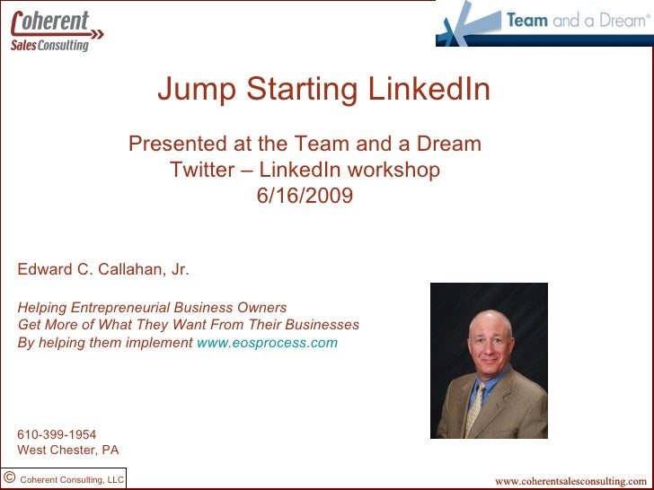 Jump Starting LinkedIn Created by: Presented at the Team and a Dream Twitter – LinkedIn workshop 6/16/2009 Edward C. Calla...