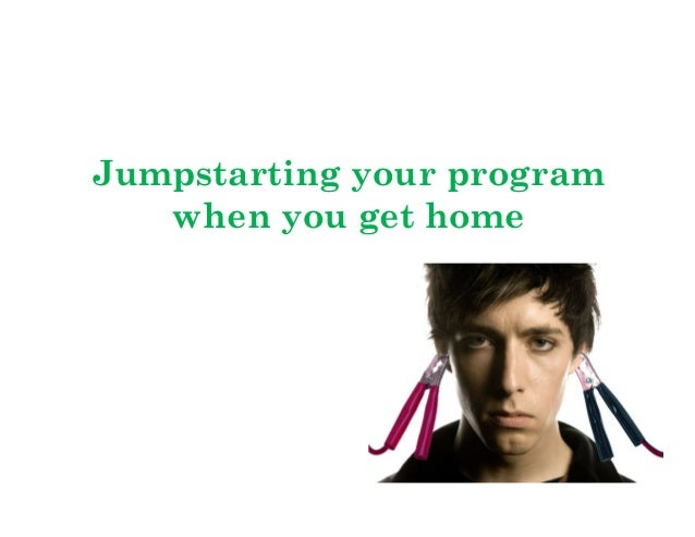 Jumpstarting your program when you get home