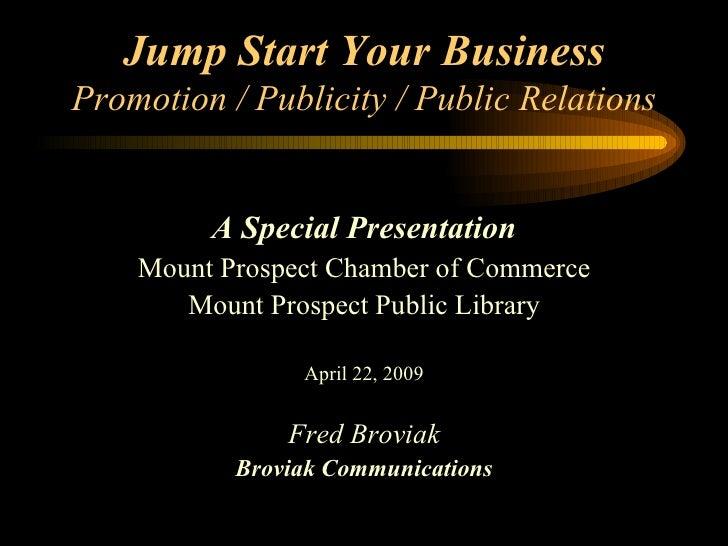 Jump Start Your Business Promotion / Publicity / Public Relations <ul><li>A Special Presentation </li></ul><ul><li>Mount P...