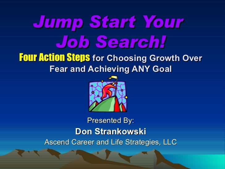 Jump Start Your  Job Search! Four Action Steps  for Choosing Growth Over Fear and Achieving ANY Goal Presented By: Don Str...