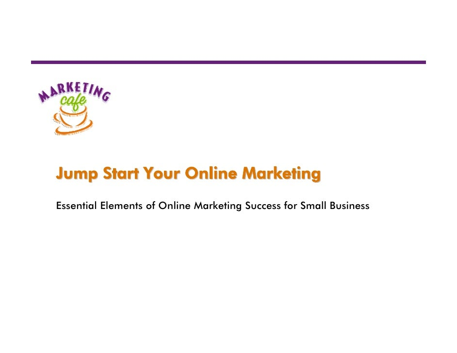 Jump Start Your Online MarketingEssential Elements of Online Marketing Success for Small Business