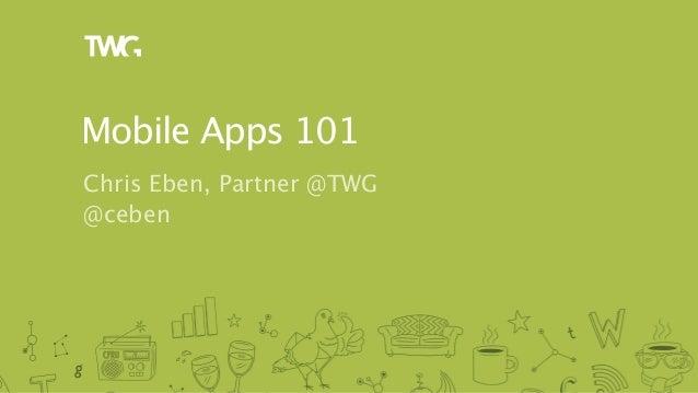 Mobile Apps 101Chris Eben, Partner @TWG@ceben