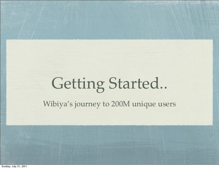 Getting Started..                        Wibiya's journey to 200M unique usersSunday, July 31, 2011
