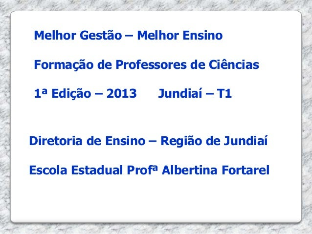 Melhor Gestão – Melhor Ensino Formação de Professores de Ciências 1ª Edição – 2013 Jundiaí – T1 Diretoria de Ensino – Regi...