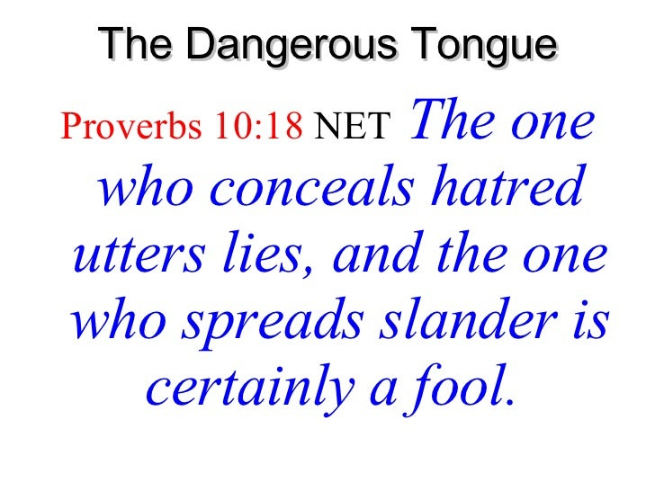 The Dangerous Tongue <ul><li>Proverbs 10:18   NET   The one who conceals hatred utters lies, and the one who spreads sland...