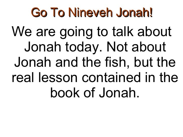 Go To Nineveh Jonah! <ul><li>We are going to talk about Jonah today. Not about Jonah and the fish, but the real lesson con...