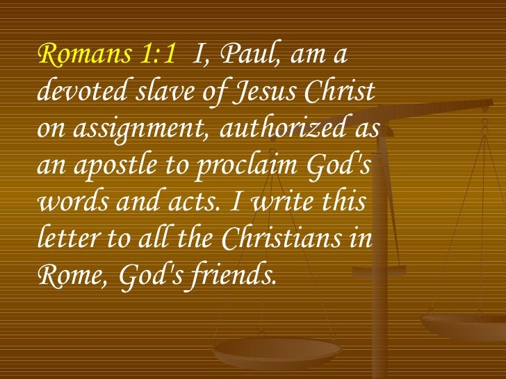 Romans 1:1   I, Paul, am a devoted slave of Jesus Christ on assignment, authorized as an apostle to proclaim God's words a...
