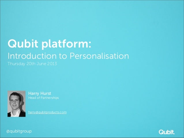 @qubitgroupQubit platform:Introduction to PersonalisationThursday 20th June 2013Harry HurstHead of Partnershipsharry@qubit...