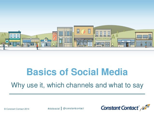 © Constant Contact 2014 Basics of Social Media Why use it, which channels and what to say #ctctsocial @constantcontact