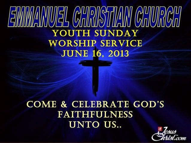 Youth sundaY Worship service June 16, 2013 coMe & ceLeBrate God's FaithFuLness unto us..
