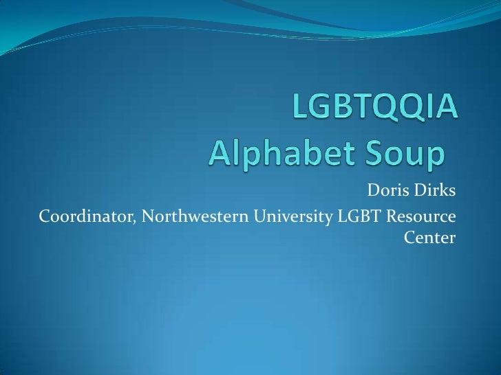 LGBTQQIA Alphabet Soup<br />Doris Dirks<br />Coordinator, Northwestern University LGBT Resource Center<br />