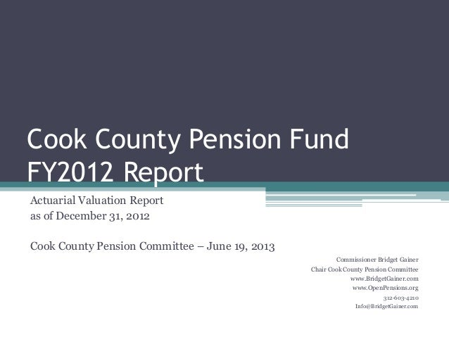 Cook County Pension Fund FY2012 Report Actuarial Valuation Report as of December 31, 2012 Cook County Pension Committee – ...