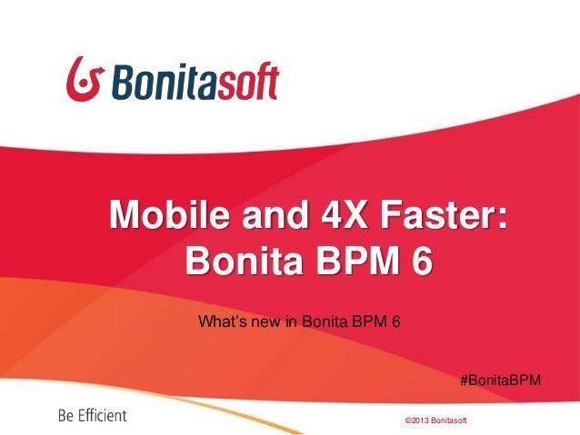 What's new in Bonita BPM 6©2013 BonitasoftMobile and 4X Faster:Bonita BPM 6#BonitaBPM