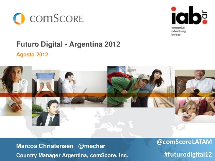 Futuro Digital - Argentina 2012Agosto 2012                                            @comScoreLATAMMarcos Christensen @me...
