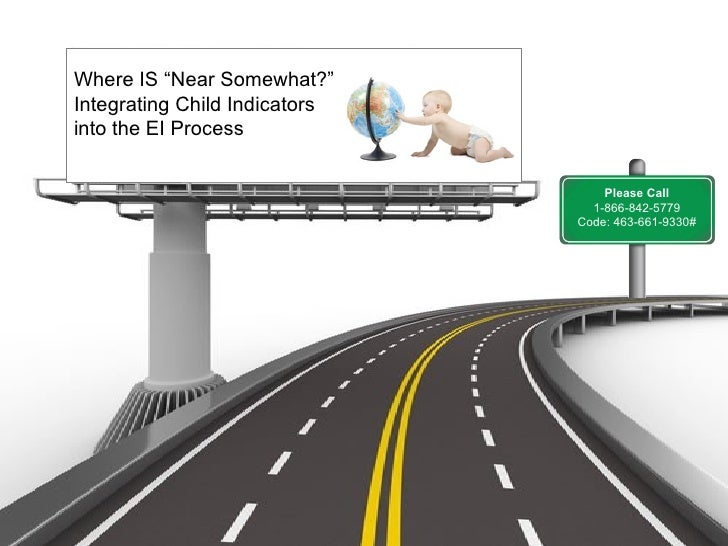"Where IS ""Near Somewhat?""Integrating Child Indicatorsinto the EI Process                                   Please Call    ..."