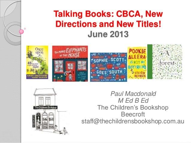 Talking Books: CBCA, NewDirections and New Titles!June 2013Paul MacdonaldM Ed B EdThe Children's BookshopBeecroftstaff@the...