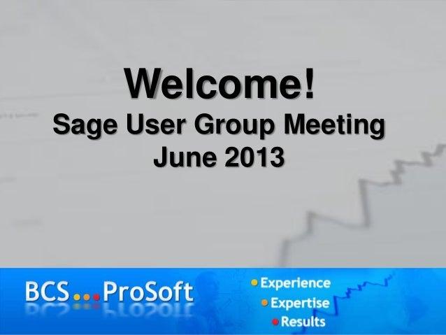 Welcome!Sage User Group MeetingJune 2013