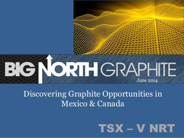 1	   TSX – V NRT Discovering Graphite Opportunities in Mexico & Canada June 2014