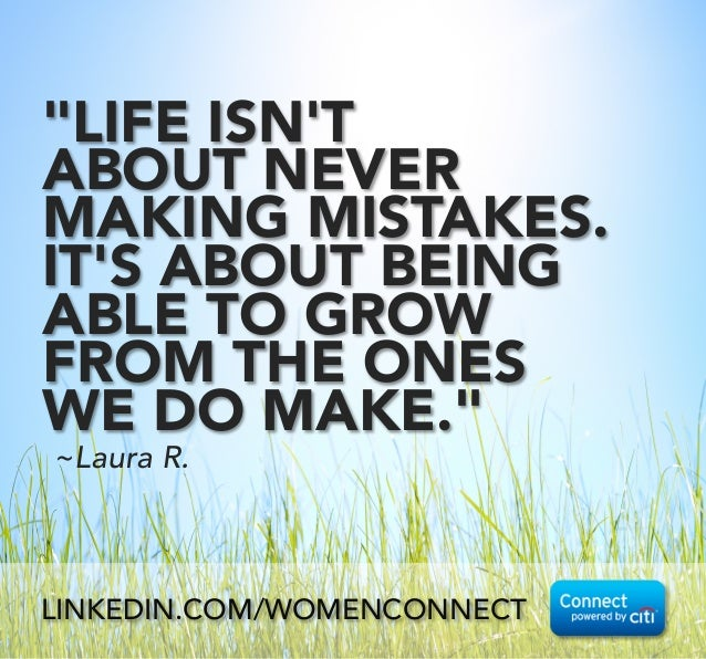 """""""LIFE ISN'T ABOUT NEVER MAKING MISTAKES. IT'S ABOUT BEING ABLE TO GROW FROM THE ONES WE DO MAKE."""" ~Laura R. LINKEDIN.COM/W..."""