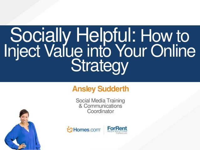 Socially Helpful: How to Inject Value into Your Online Strategy Ansley Sudderth Social Media Training & Communications Coo...