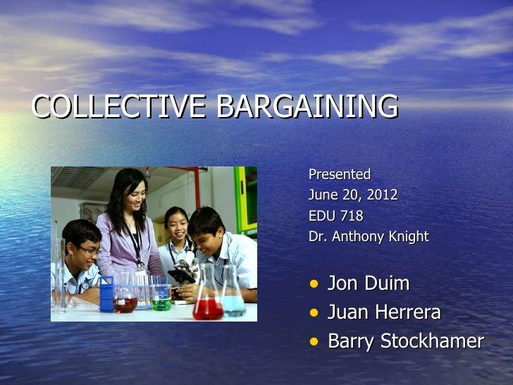 COLLECTIVE BARGAINING               Presented               June 20, 2012               EDU 718               Dr. Anthony ...