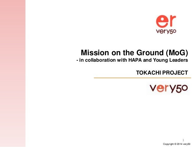 Copyright © 2014 very50 1 Mission on the Ground (MoG) - in collaboration with HAPA and Young Leaders TOKACHI PROJECT