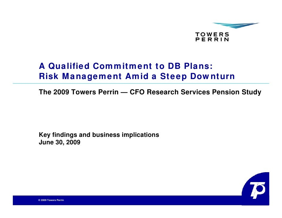 A Qualified Commitment to DB Plans: Risk Management Amid a Steep Downturn The 2009 Towers Perrin — CFO Research Services P...