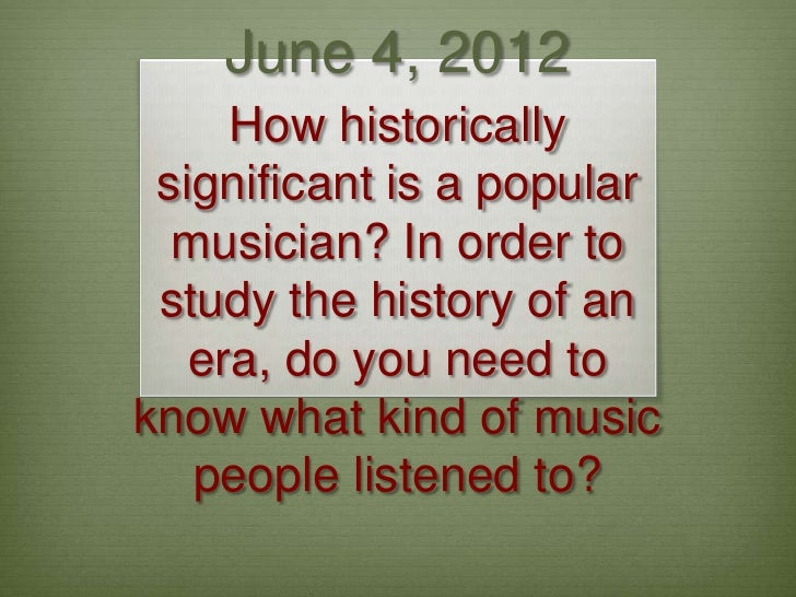June 4, 2012     How historically significant is a popular  musician? In order to study the history of an   era, do you ne...