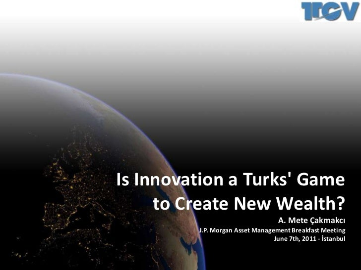Is Innovation a Turks' Game<br />to Create New Wealth?<br />A. Mete Çakmakcı<br />J.P. Morgan Asset Management Breakfast M...