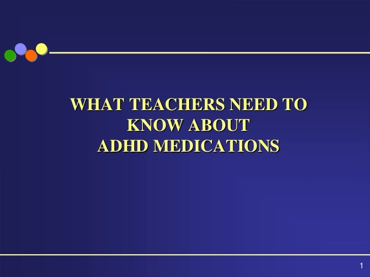 WHAT TEACHERS NEED TO    KNOW ABOUT  ADHD MEDICATIONS                        1