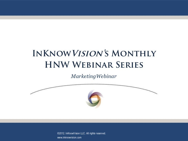 InKnowVision's Monthly  HNW Webinar Series                MarketingWebinar    ©2012. InKnowVision LLC. All rights reserved...