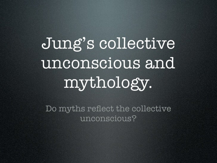 Jung's collective unconscious and   mythology. Do myths reflect the collective        unconscious?
