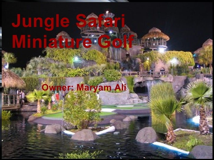 <ul><li>  </li></ul>Jungle Safari Miniature Golf Owner: Maryam Ali