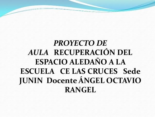 PROYECTO DE  AULA RECUPERACIÓN DEL   ESPACIO ALEDAÑO A LAESCUELA CE LAS CRUCES SedeJUNIN Docente ÁNGEL OCTAVIO          RA...
