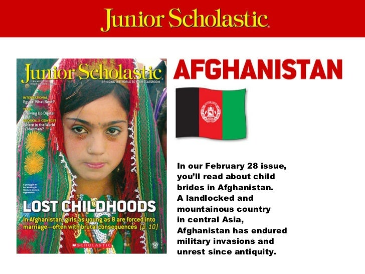 In our February 28 issue, you'll read about child brides in Afghanistan.  A landlocked and mountainous country  in central...