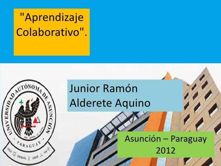 """""""AprendizajeColaborativo"""".          Junior Ramón          Alderete Aquino                    Asunción – Paraguay          ..."""