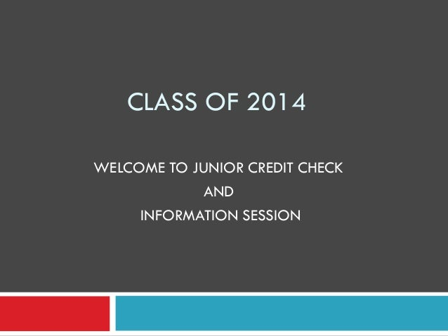 CLASS OF 2014WELCOME TO JUNIOR CREDIT CHECK            AND     INFORMATION SESSION