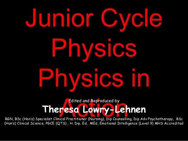 Junior CycleJunior CyclePhysicsPhysicsPhysics inPhysics inActionActionEdited and Reproduced byTheresa Lowry-LehnenRGN, BSc...
