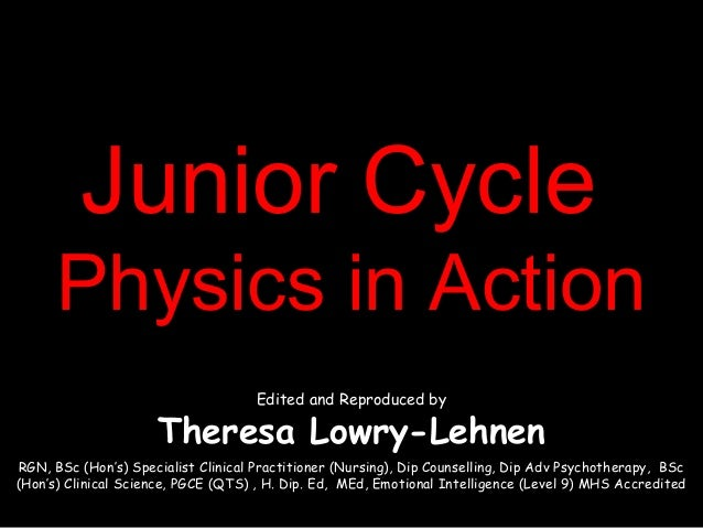 Junior CycleJunior CyclePhysics in ActionPhysics in ActionEdited and Reproduced byTheresa Lowry-LehnenRGN, BSc (Hon's) Spe...